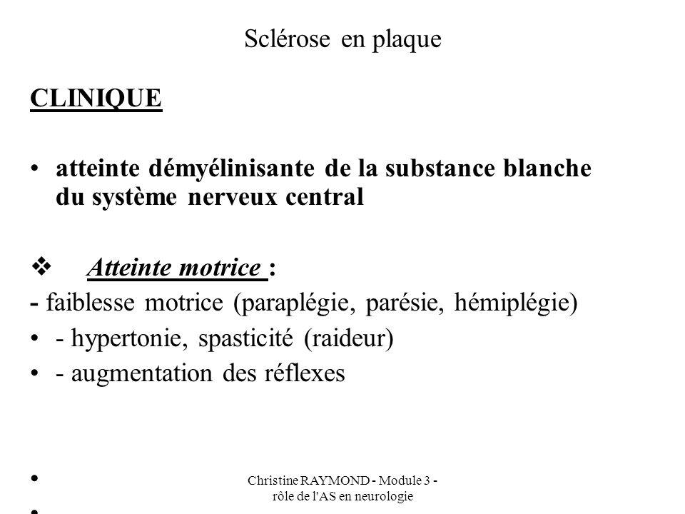 Christine RAYMOND - Module 3 - rôle de l AS en neurologie Sclérose en plaque CLINIQUE - Atteinte cérébelleuse : - problème déquilibre (démarche ébrieuse) - problème de coordination - dysarthrie (trouble de lélocution)