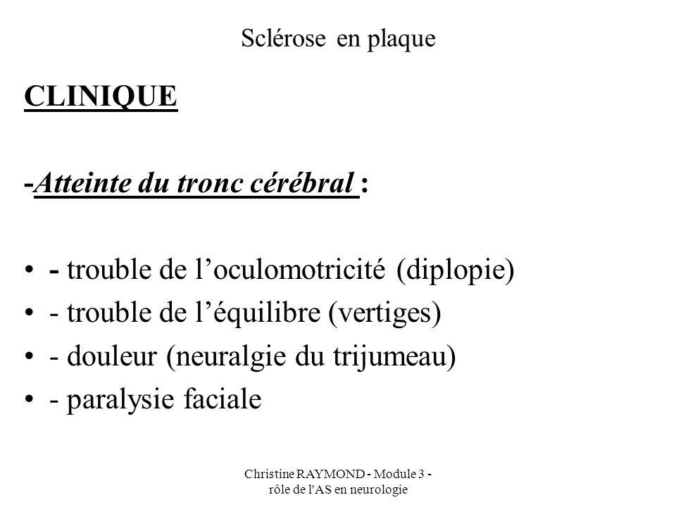 Christine RAYMOND - Module 3 - rôle de l AS en neurologie Sclérose en plaque CLINIQUE -Troubles sensitifs - paresthésie (manif sensitive anormale) - hypoesthésie (hyposensibilité) - dysesthésie (paresthésie douloureuse)