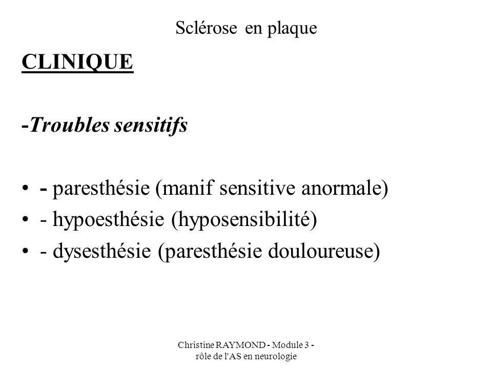 Christine RAYMOND - Module 3 - rôle de l AS en neurologie Sclérose en plaque CLINIQUE Troubles visuels : - névrite optique rétro-bulbaire (NORB) - acuité visuelle + douloureuse à la mobilisation oculaire - dyschromatopsie (trouble de la perception des couleurs)
