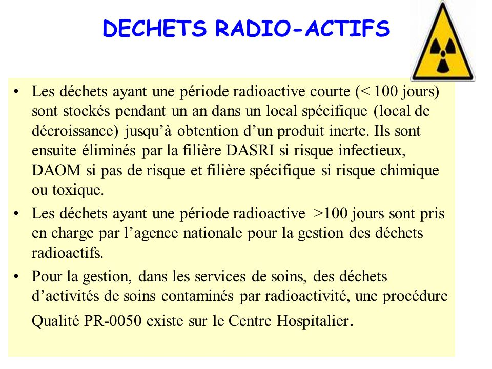 DECHETS RADIO-ACTIFS Les déchets ayant une période radioactive courte (< 100 jours) sont stockés pendant un an dans un local spécifique (local de décr