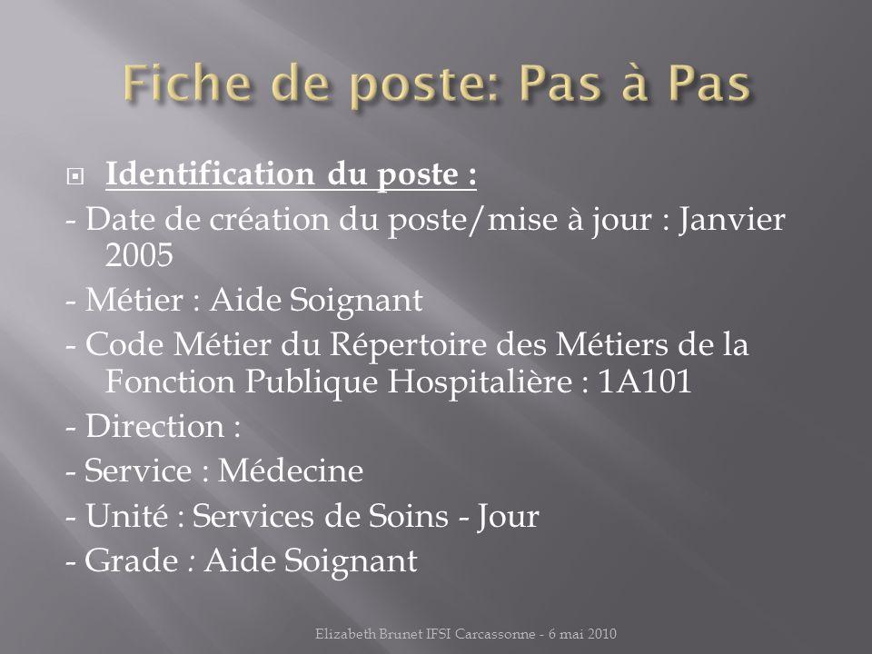 Identification du poste : - Date de création du poste/mise à jour : Janvier 2005 - Métier : Aide Soignant - Code Métier du Répertoire des Métiers de la Fonction Publique Hospitalière : 1A101 - Direction : - Service : Médecine - Unité : Services de Soins - Jour - Grade : Aide Soignant Elizabeth Brunet IFSI Carcassonne - 6 mai 2010
