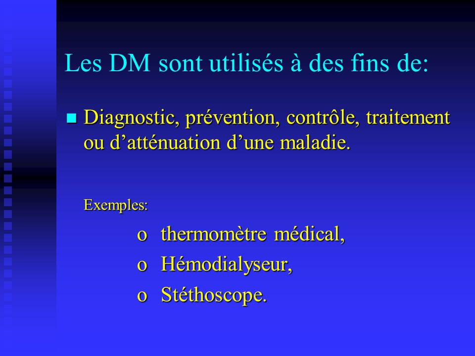 Les DM sont utilisés à des fins de: Diagnostic, prévention, contrôle, traitement ou datténuation dune maladie. Diagnostic, prévention, contrôle, trait