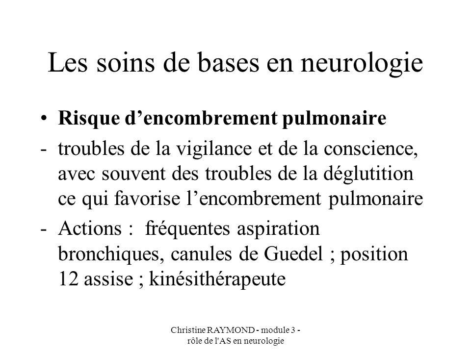 Christine RAYMOND - module 3 - rôle de l'AS en neurologie Les soins de bases en neurologie Risque dencombrement pulmonaire -troubles de la vigilance e