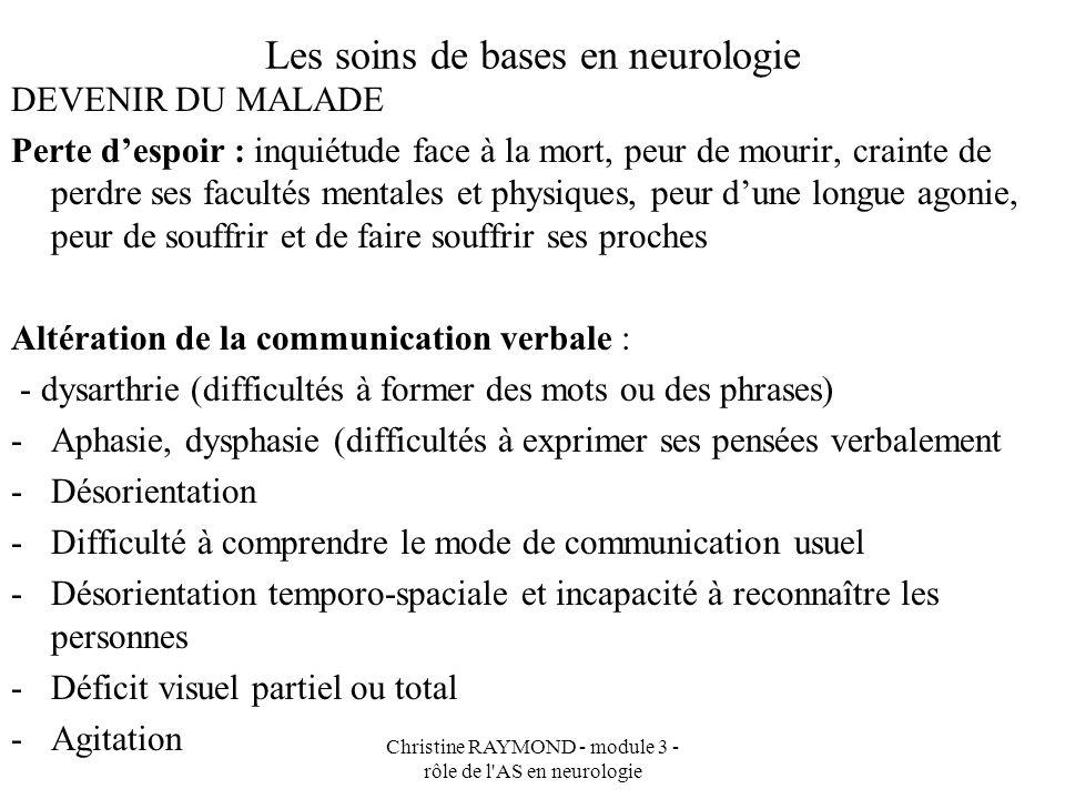Christine RAYMOND - module 3 - rôle de l'AS en neurologie Les soins de bases en neurologie DEVENIR DU MALADE Perte despoir : inquiétude face à la mort