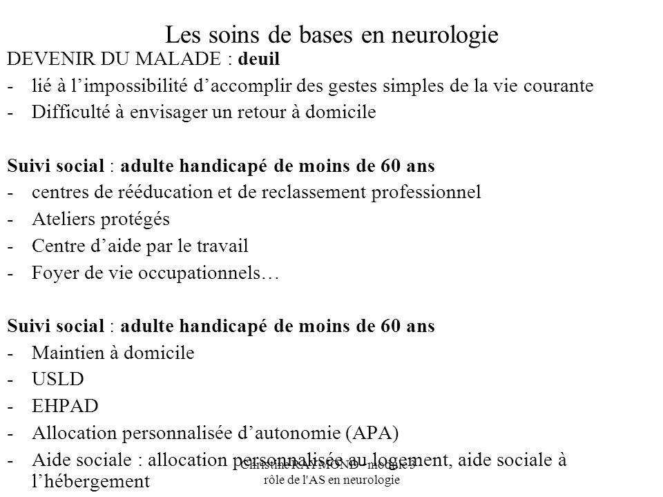 Christine RAYMOND - module 3 - rôle de l'AS en neurologie Les soins de bases en neurologie DEVENIR DU MALADE : deuil -lié à limpossibilité daccomplir