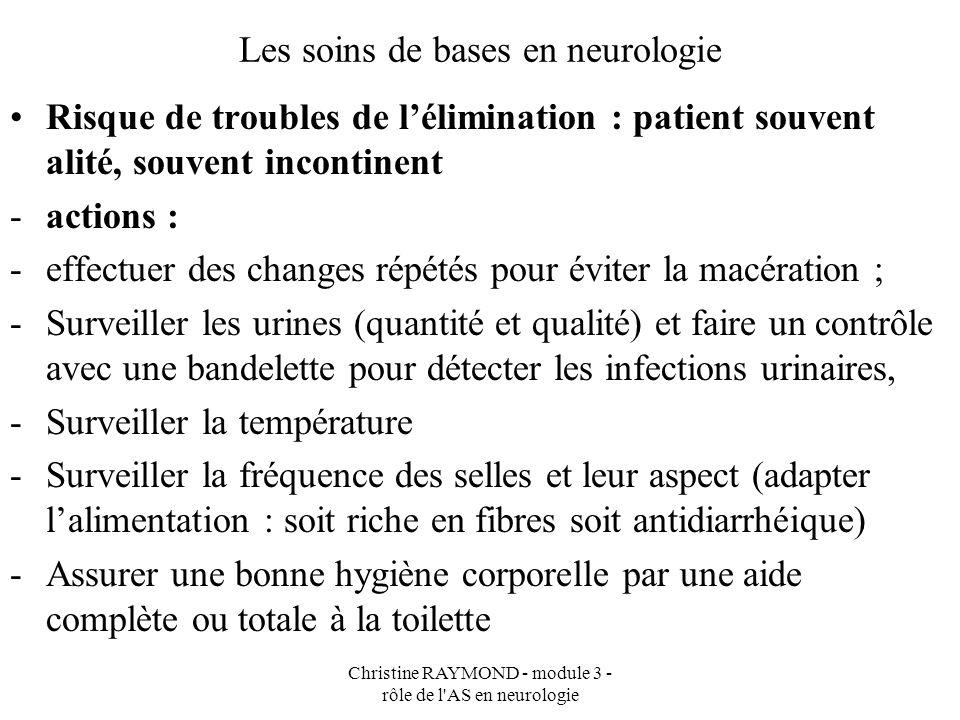 Christine RAYMOND - module 3 - rôle de l'AS en neurologie Les soins de bases en neurologie Risque de troubles de lélimination : patient souvent alité,