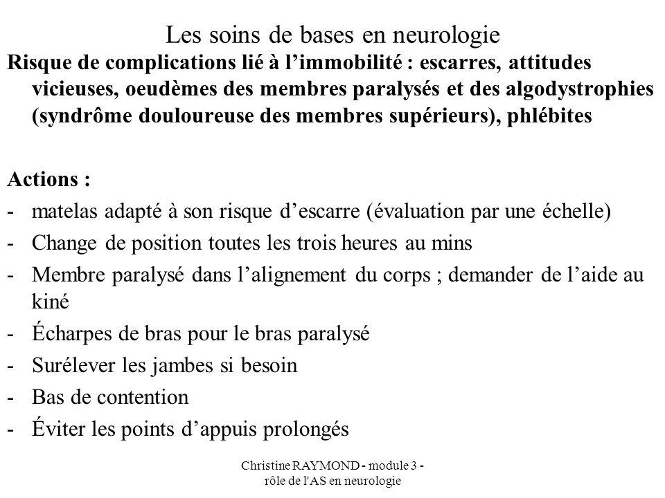 Christine RAYMOND - module 3 - rôle de l'AS en neurologie Les soins de bases en neurologie Risque de complications lié à limmobilité : escarres, attit