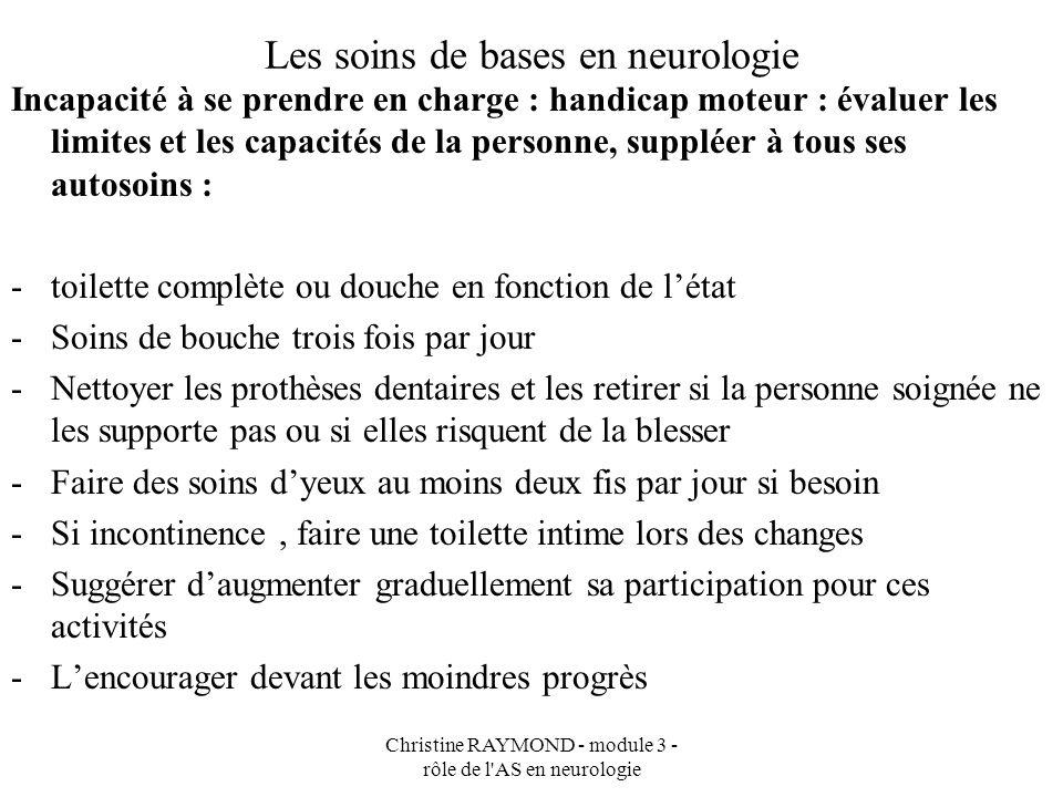 Christine RAYMOND - module 3 - rôle de l'AS en neurologie Les soins de bases en neurologie Incapacité à se prendre en charge : handicap moteur : évalu
