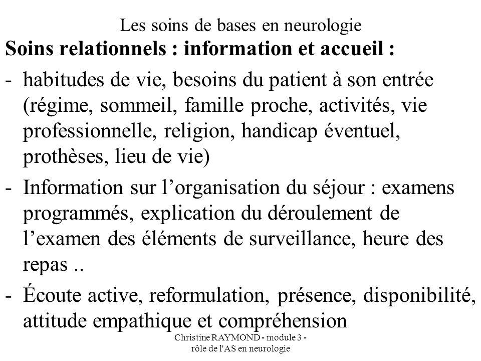 Christine RAYMOND - module 3 - rôle de l AS en neurologie Les soins de bases en neurologie Soins relationnels :soutien psychologique -devant lanxiété, la solitude, la vie hospitalière, langoisse de lavenir -Présence attentive devant un patient désorienté