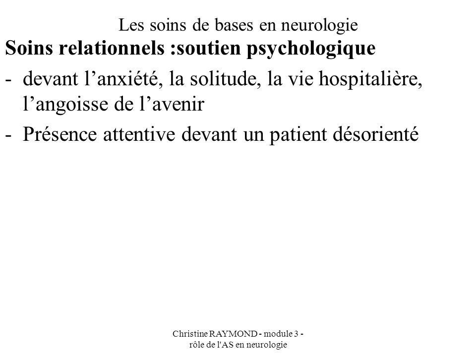 Christine RAYMOND - module 3 - rôle de l'AS en neurologie Les soins de bases en neurologie Soins relationnels :soutien psychologique -devant lanxiété,