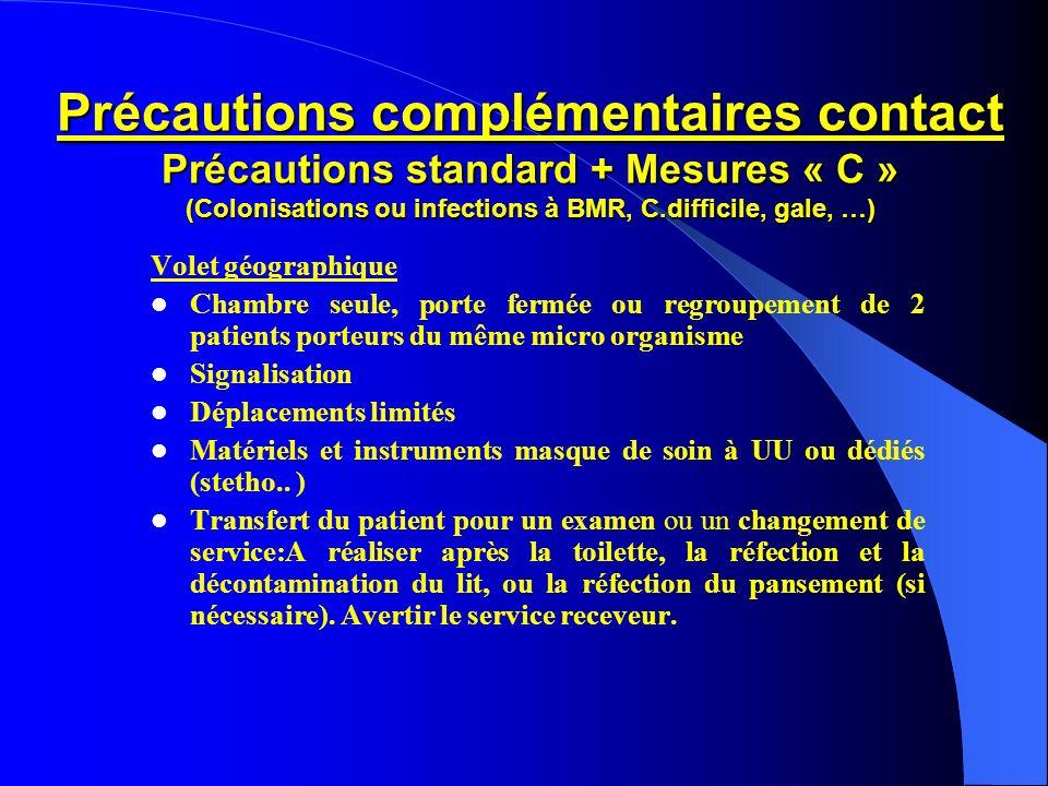 Précautions complémentaires contact Précautions standard + Mesures « C » (Colonisations ou infections à BMR, C.difficile, gale, …) Volet géographique