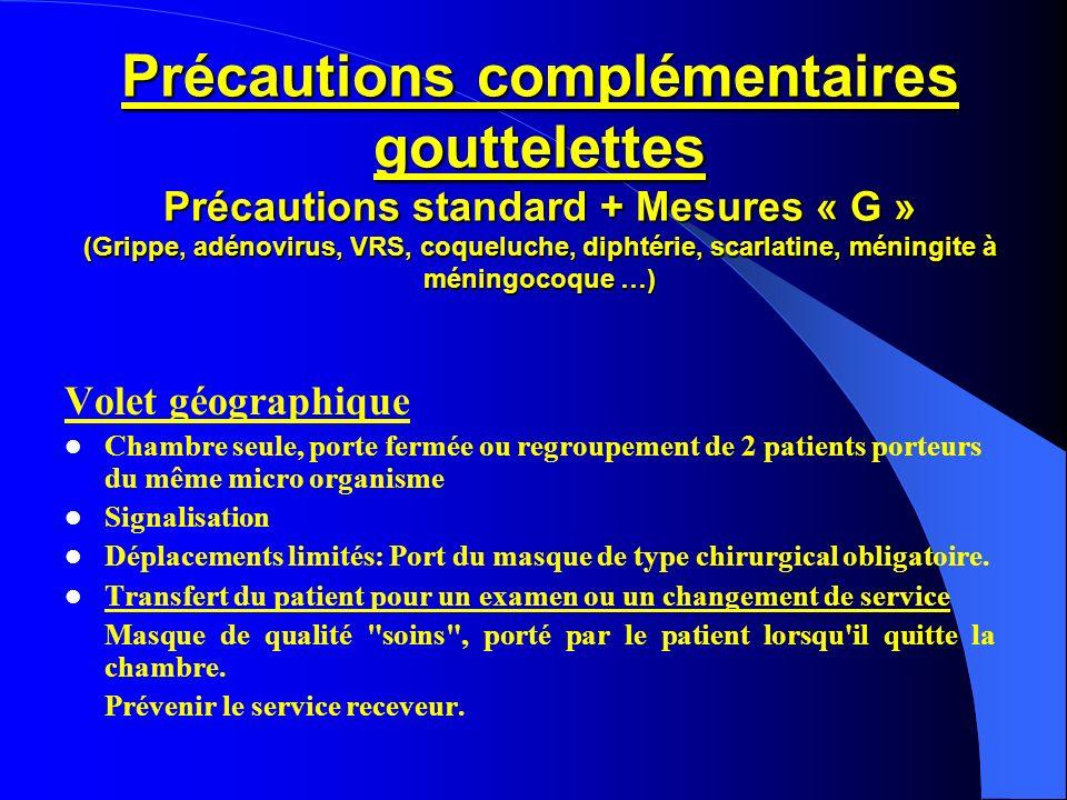 Précautions complémentaires gouttelettes Précautions standard + Mesures « G » (Grippe, adénovirus, VRS, coqueluche, diphtérie, scarlatine, méningite à