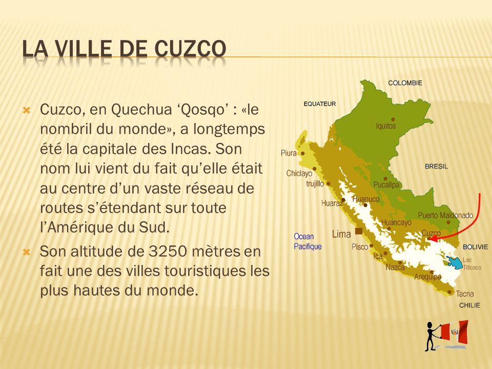 Cuzco, en Quechua Qosqo : «le nombril du monde», a longtemps été la capitale des Incas. Son nom lui vient du fait quelle était au centre dun vaste rés