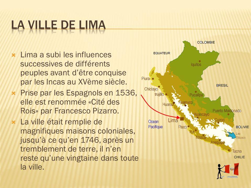 Lima a subi les influences successives de différents peuples avant dêtre conquise par les Incas au XVème siècle. Prise par les Espagnols en 1536, elle