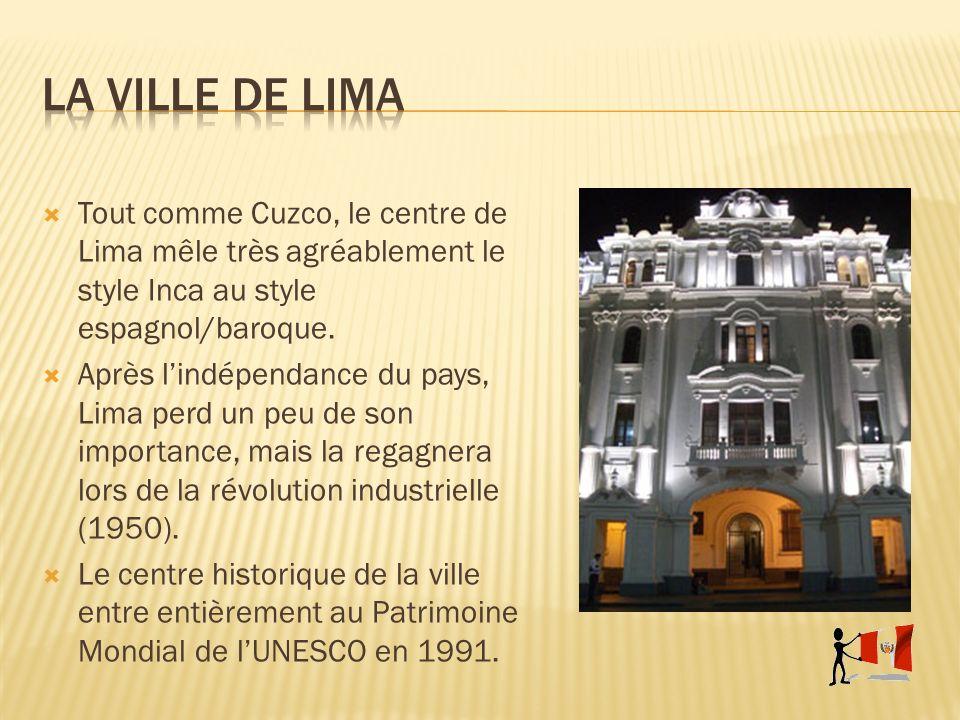 Tout comme Cuzco, le centre de Lima mêle très agréablement le style Inca au style espagnol/baroque. Après lindépendance du pays, Lima perd un peu de s