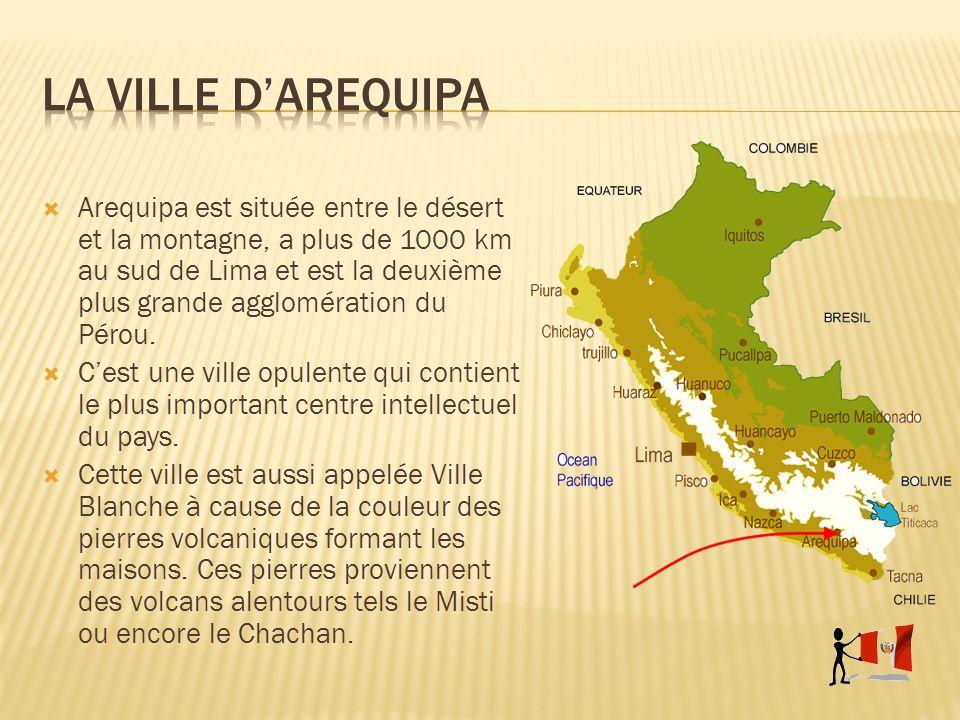 Arequipa est située entre le désert et la montagne, a plus de 1000 km au sud de Lima et est la deuxième plus grande agglomération du Pérou. Cest une v