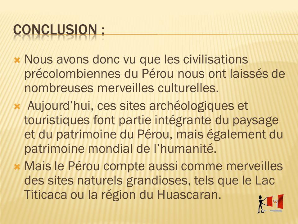Nous avons donc vu que les civilisations précolombiennes du Pérou nous ont laissés de nombreuses merveilles culturelles. Aujourdhui, ces sites archéol