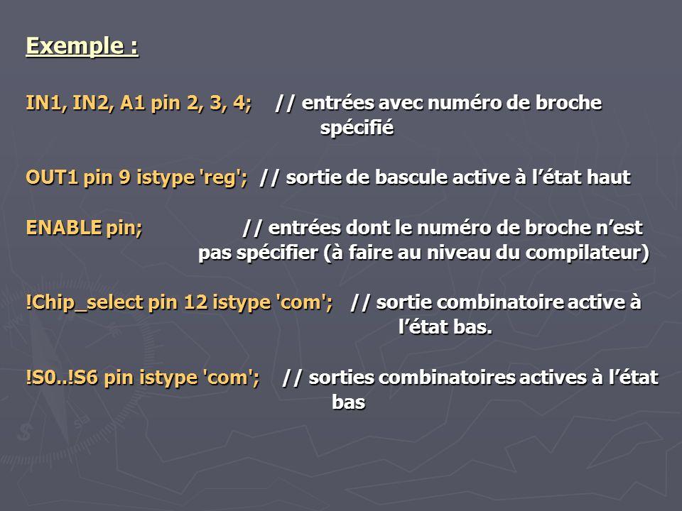 Exemple : IN1, IN2, A1 pin 2, 3, 4; // entrées avec numéro de broche spécifié OUT1 pin 9 istype 'reg'; // sortie de bascule active à létat haut ENABLE