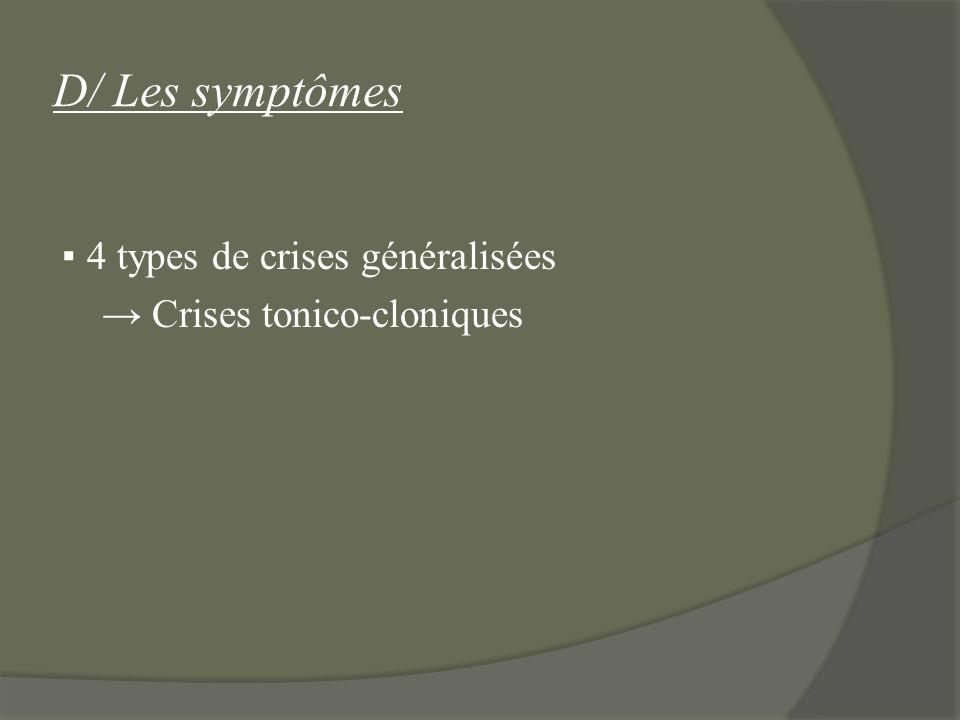 D/ Les symptômes 4 types de crises généralisées Crises tonico-cloniques
