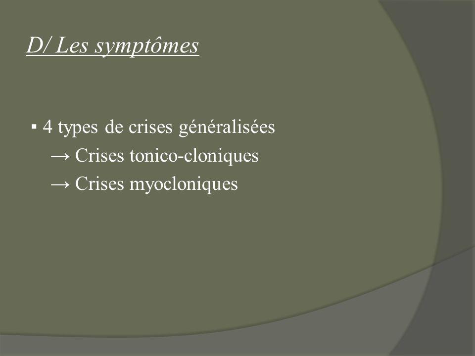 D/ Les symptômes 4 types de crises généralisées Crises tonico-cloniques Crises myocloniques