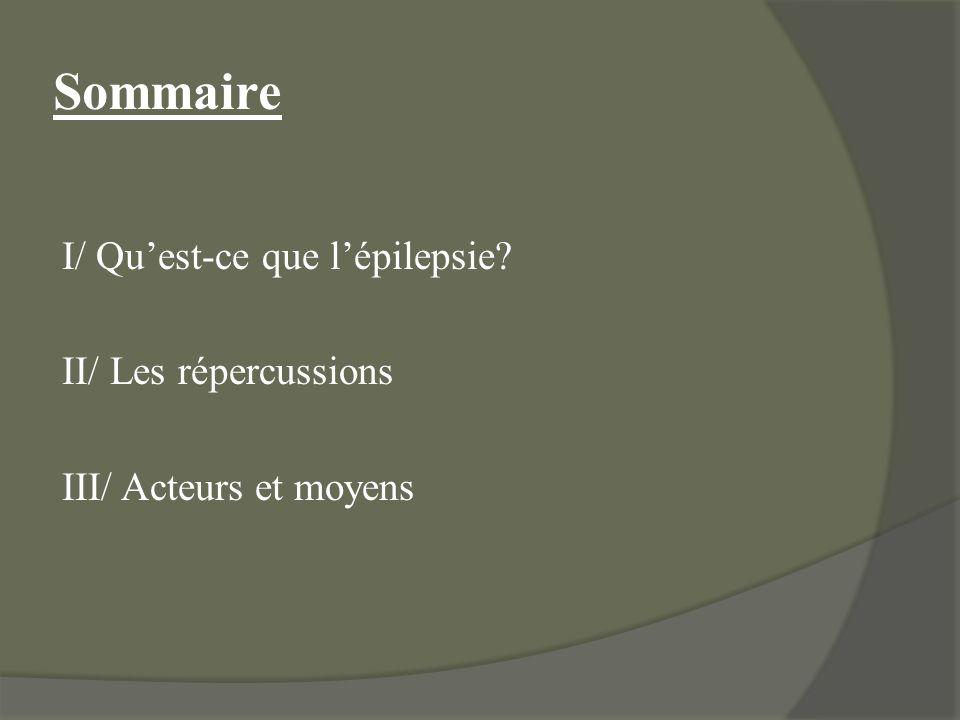 Sommaire I/ Quest-ce que lépilepsie? II/ Les répercussions III/ Acteurs et moyens