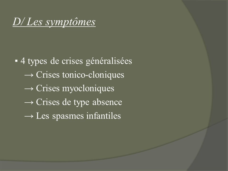 D/ Les symptômes 4 types de crises généralisées Crises tonico-cloniques Crises myocloniques Crises de type absence Les spasmes infantiles