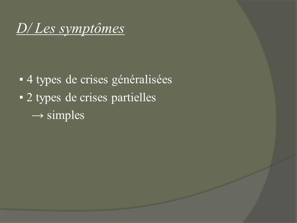 D/ Les symptômes 4 types de crises généralisées 2 types de crises partielles simples