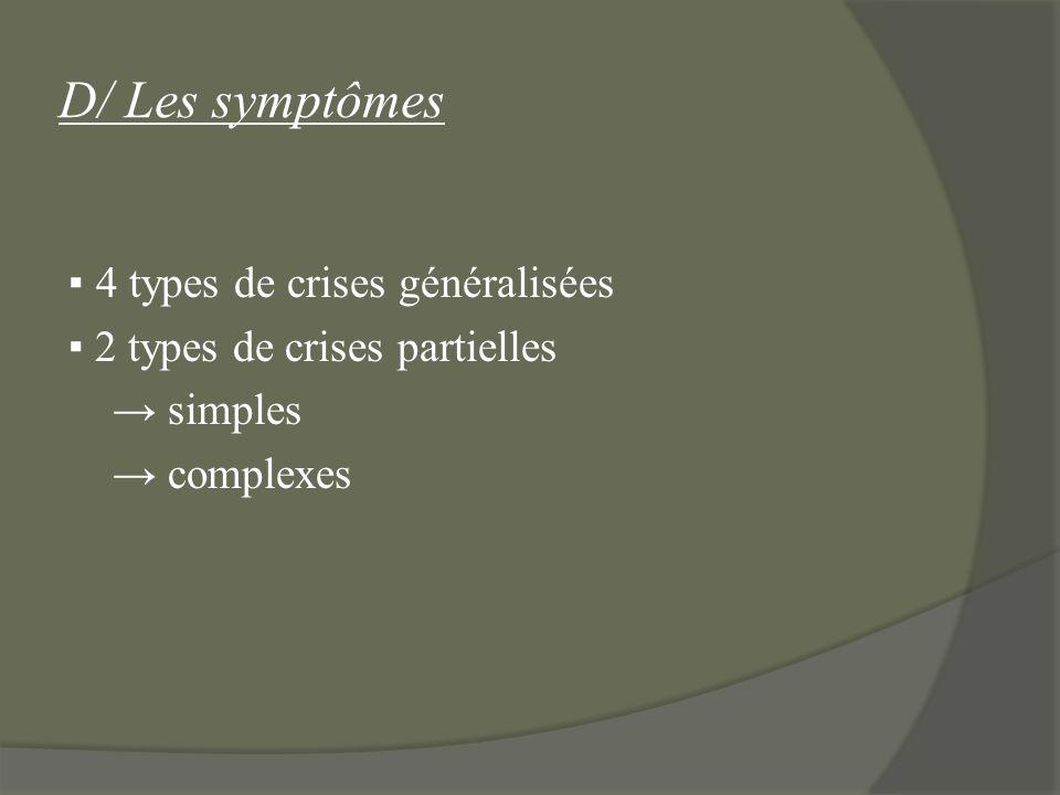 D/ Les symptômes 4 types de crises généralisées 2 types de crises partielles simples complexes
