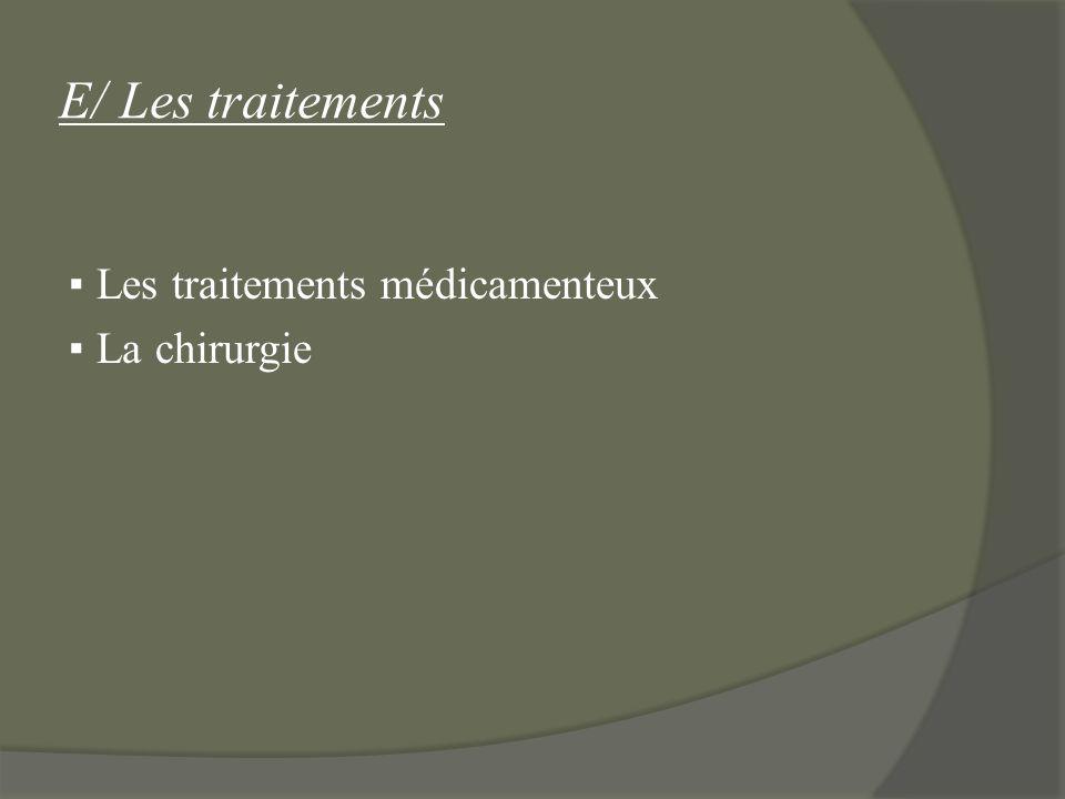 E/ Les traitements Les traitements médicamenteux La chirurgie