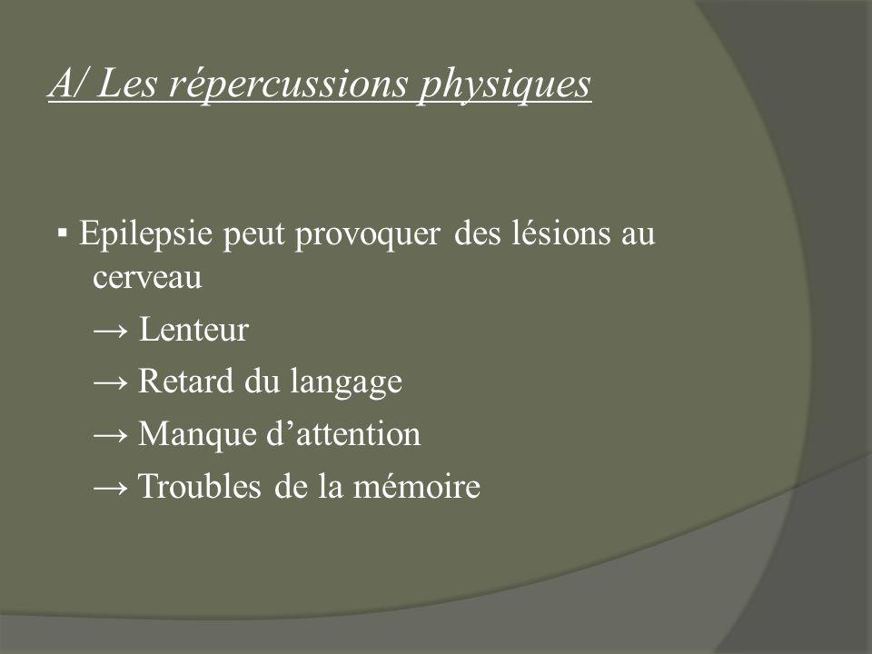 A/ Les répercussions physiques Epilepsie peut provoquer des lésions au cerveau Lenteur Retard du langage Manque dattention Troubles de la mémoire