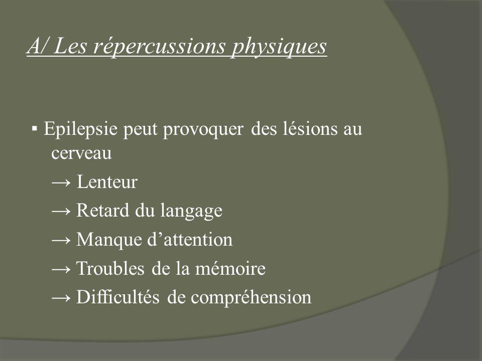 A/ Les répercussions physiques Epilepsie peut provoquer des lésions au cerveau Lenteur Retard du langage Manque dattention Troubles de la mémoire Diff