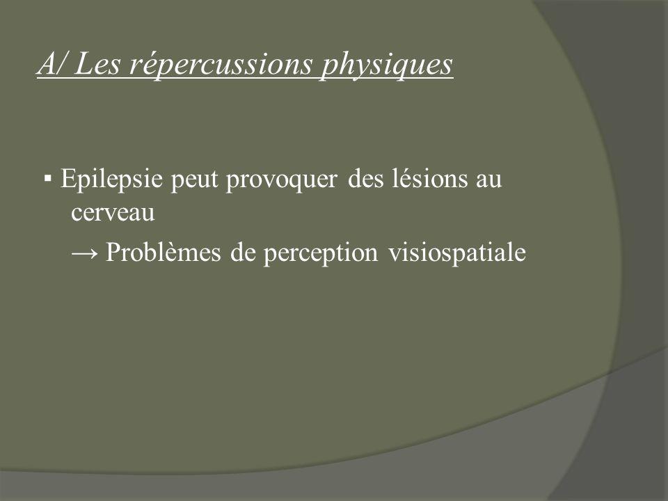 A/ Les répercussions physiques Epilepsie peut provoquer des lésions au cerveau Problèmes de perception visiospatiale