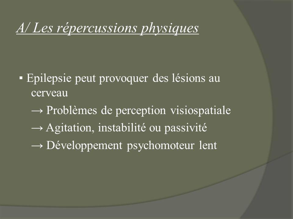 A/ Les répercussions physiques Epilepsie peut provoquer des lésions au cerveau Problèmes de perception visiospatiale Agitation, instabilité ou passivi