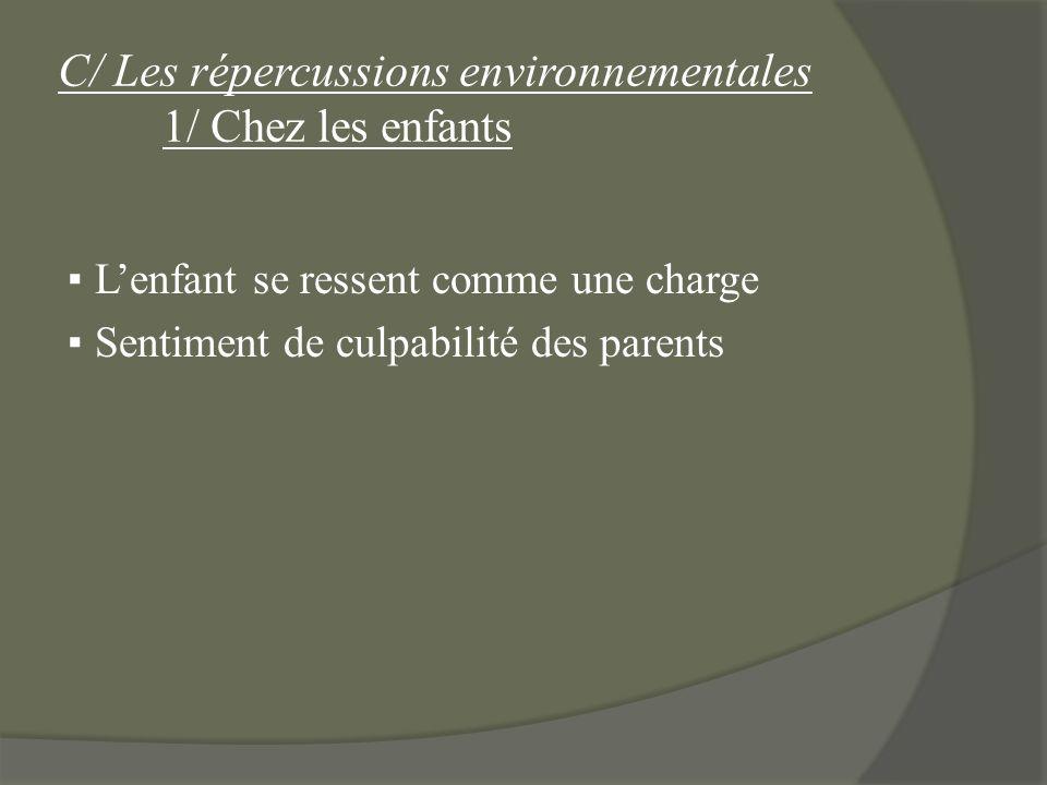 C/ Les répercussions environnementales 1/ Chez les enfants Lenfant se ressent comme une charge Sentiment de culpabilité des parents