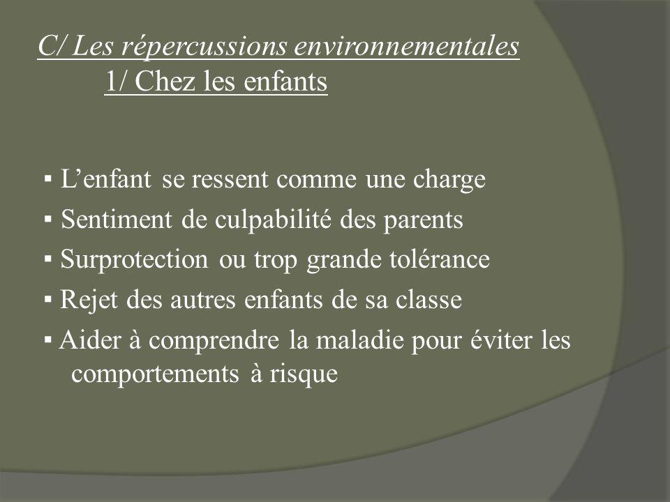 C/ Les répercussions environnementales 1/ Chez les enfants Lenfant se ressent comme une charge Sentiment de culpabilité des parents Surprotection ou t
