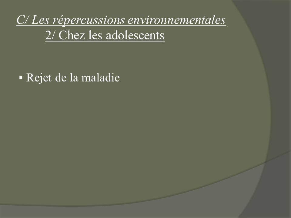 C/ Les répercussions environnementales 2/ Chez les adolescents Rejet de la maladie