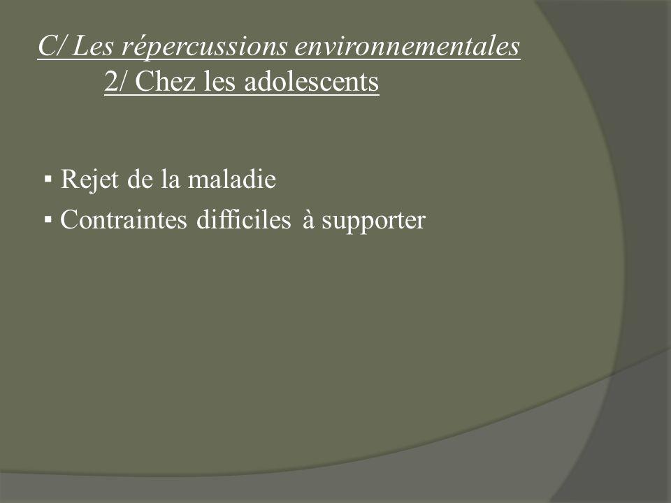 C/ Les répercussions environnementales 2/ Chez les adolescents Rejet de la maladie Contraintes difficiles à supporter