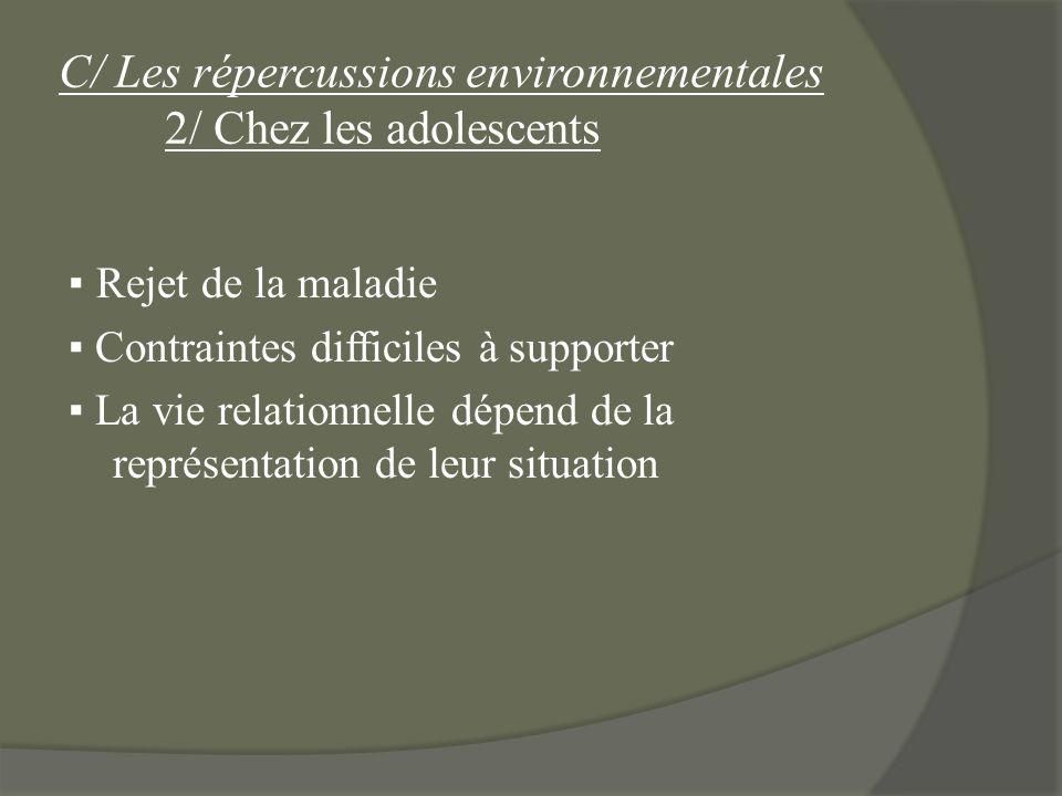 C/ Les répercussions environnementales 2/ Chez les adolescents Rejet de la maladie Contraintes difficiles à supporter La vie relationnelle dépend de l