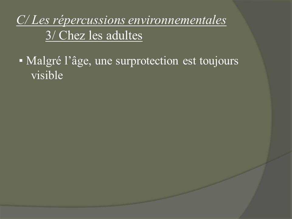 C/ Les répercussions environnementales 3/ Chez les adultes Malgré lâge, une surprotection est toujours visible