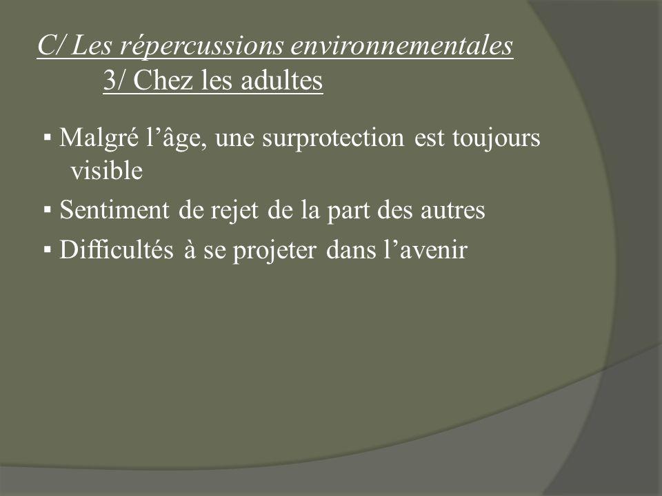 C/ Les répercussions environnementales 3/ Chez les adultes Malgré lâge, une surprotection est toujours visible Sentiment de rejet de la part des autre