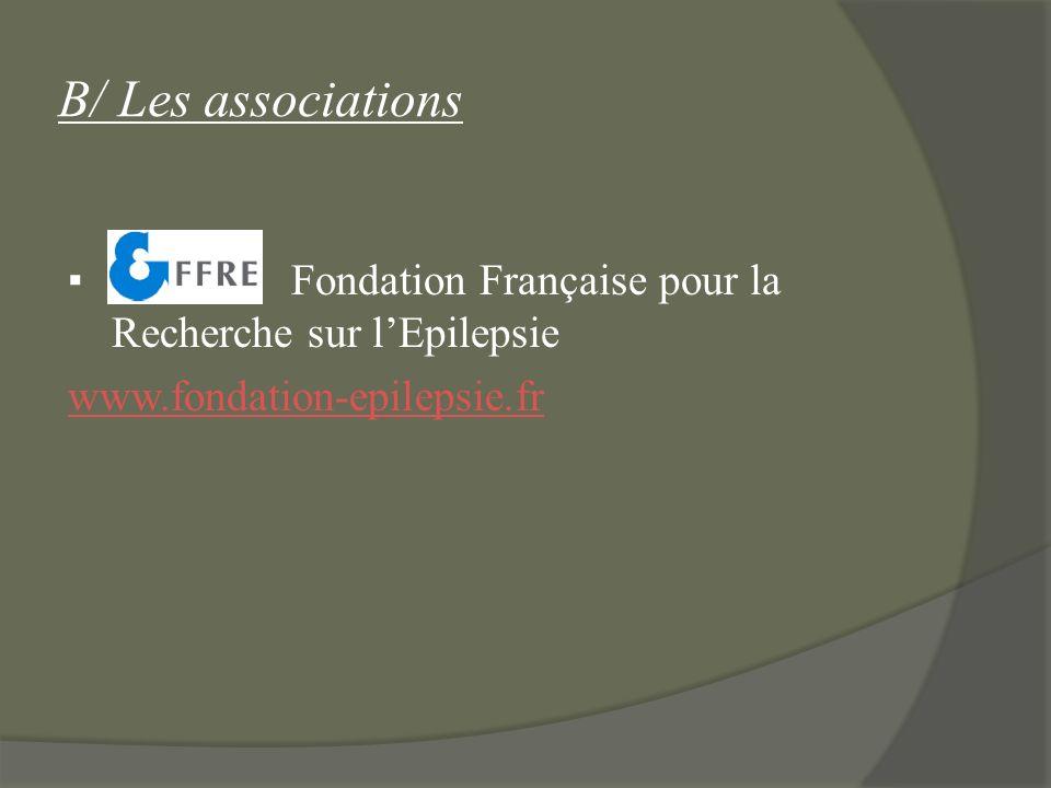 B/ Les associations Fondation Française pour la Recherche sur lEpilepsie www.fondation-epilepsie.fr