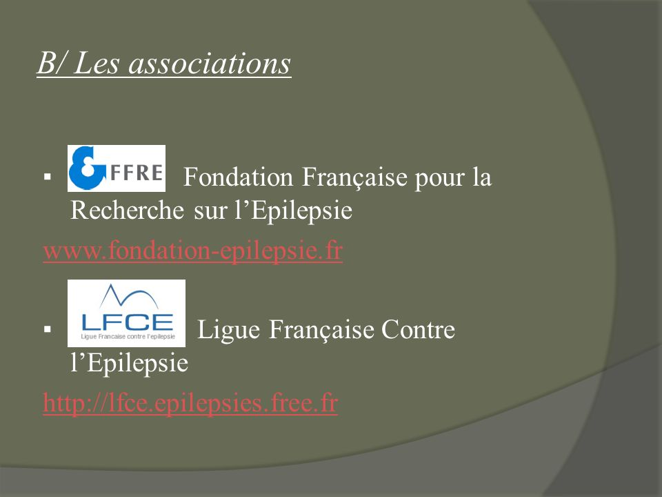 B/ Les associations Fondation Française pour la Recherche sur lEpilepsie www.fondation-epilepsie.fr Ligue Française Contre lEpilepsie http://lfce.epil