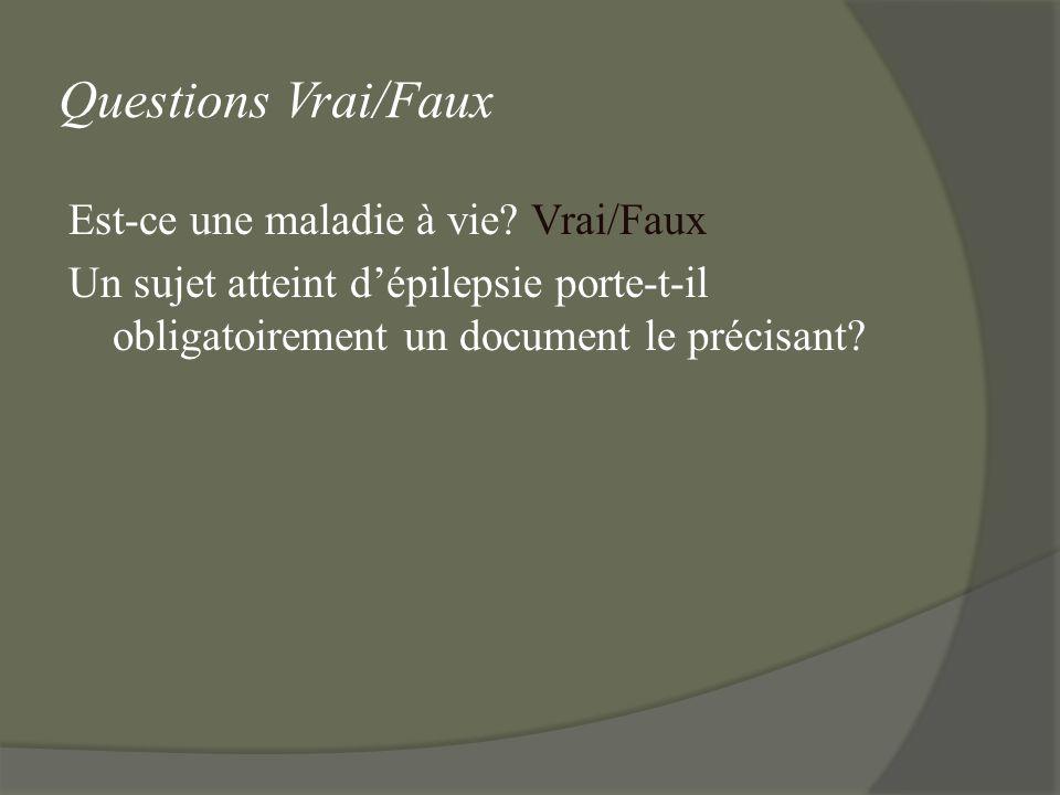 Questions Vrai/Faux Est-ce une maladie à vie? Vrai/Faux Un sujet atteint dépilepsie porte-t-il obligatoirement un document le précisant?
