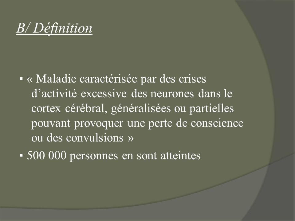B/ Définition « Maladie caractérisée par des crises dactivité excessive des neurones dans le cortex cérébral, généralisées ou partielles pouvant provo