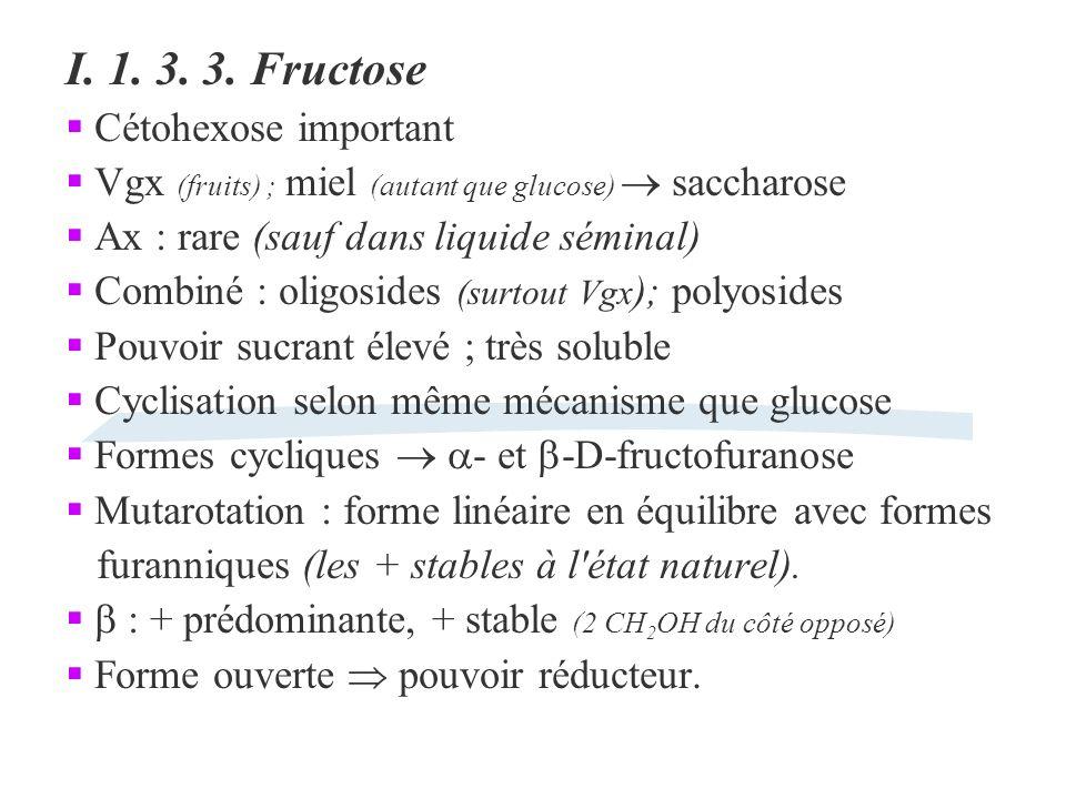 I. 1. 3. 3. Fructose Cétohexose important Vgx (fruits) ; miel (autant que glucose) saccharose Ax : rare (sauf dans liquide séminal) Combiné : oligosid