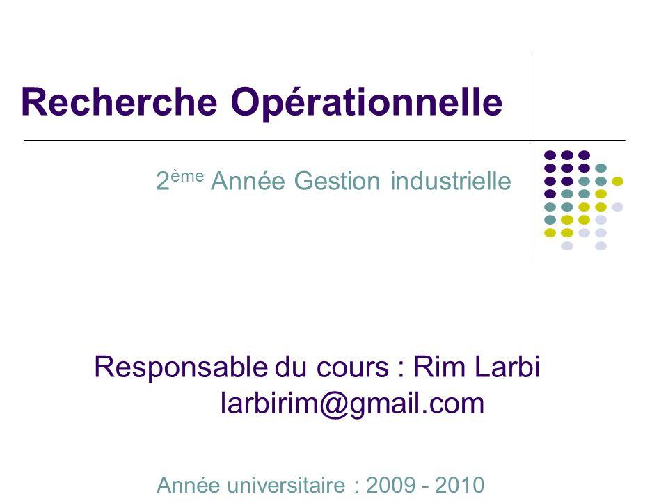Recherche Opérationnelle 2 ème Année Gestion industrielle Année universitaire : 2009 - 2010 Responsable du cours : Rim Larbi larbirim@gmail.com