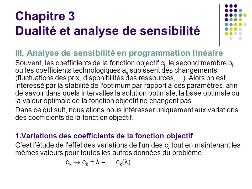 Chapitre 3 Dualité et analyse de sensibilité III. Analyse de sensibilité en programmation linéaire Souvent, les coefficients de la fonction objectif c