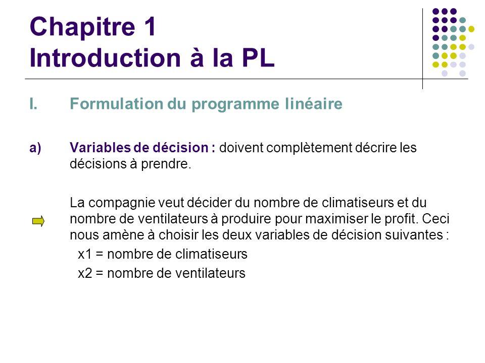 Chapitre 1 Introduction à la PL I.Formulation du programme linéaire a)Variables de décision : doivent complètement décrire les décisions à prendre. La