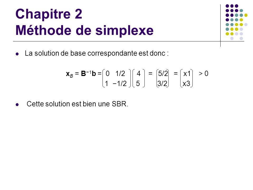 Chapitre 2 Méthode de simplexe La solution de base correspondante est donc : x B = B 1 b = 0 1/2 4 = 5/2 = x1 > 0 1 1/2 5 3/2 x3 Cette solution est bi