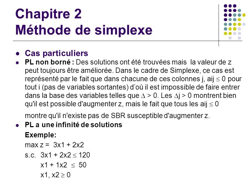 Chapitre 2 Méthode de simplexe Cas particuliers PL non borné : Des solutions ont été trouvées mais la valeur de z peut toujours être améliorée. Dans l